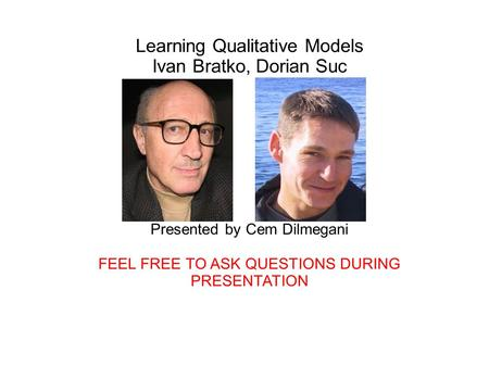 Learning Qualitative Models Ivan Bratko, Dorian Suc Presented by Cem Dilmegani FEEL FREE TO ASK QUESTIONS DURING PRESENTATION.