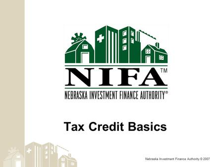 Nebraska Investment Finance Authority © 2007 Tax Credit Basics.