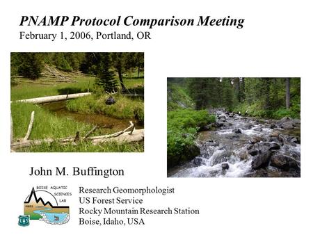 John M. Buffington Research Geomorphologist US Forest Service Rocky Mountain Research Station Boise, Idaho, USA PNAMP Protocol Comparison Meeting February.