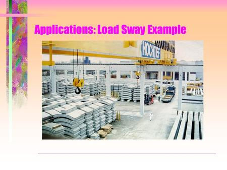 Applications: Load Sway Example. Cranes load and unload containers to/from ships -Load always sways -Swaying load may hit other containers -Swaying load.
