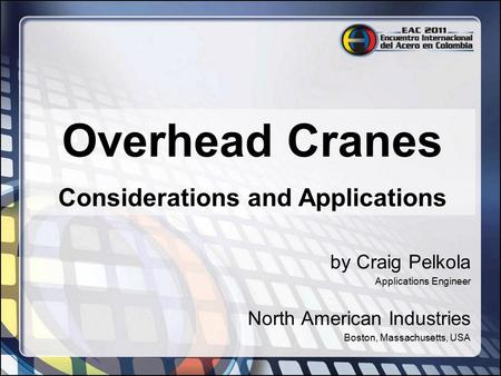 Overhead Cranes Considerations and Applications by Craig Pelkola Applications Engineer North American Industries Boston, Massachusetts, USA.