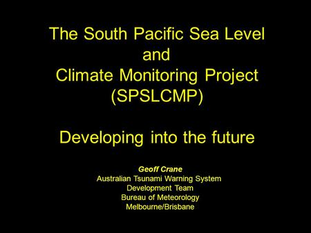 The South Pacific Sea Level and Climate Monitoring Project (SPSLCMP) Developing into the future Geoff Crane Australian Tsunami Warning System Development.
