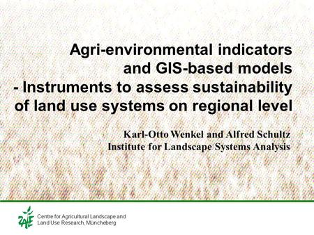 Agri-environmental indicators and GIS-based models - Instruments to assess sustainability of land use systems on regional level Karl-Otto Wenkel and Alfred.