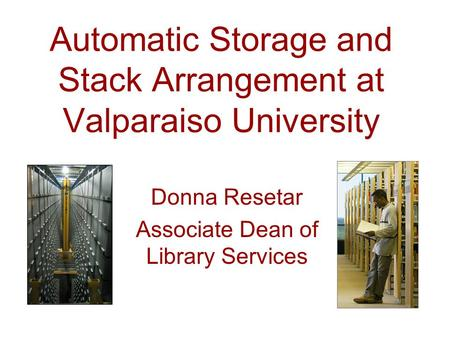 Automatic Storage and Stack Arrangement at Valparaiso University Donna Resetar Associate Dean of Library Services.