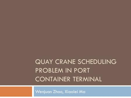QUAY CRANE SCHEDULING PROBLEM IN PORT CONTAINER TERMINAL Wenjuan Zhao, Xiaolei Ma.