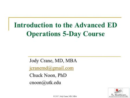 © 2007, Jody Crane, MD, MBA 1 Introduction to the Advanced ED Operations 5-Day Course Jody Crane, MD, MBA Chuck Noon, PhD
