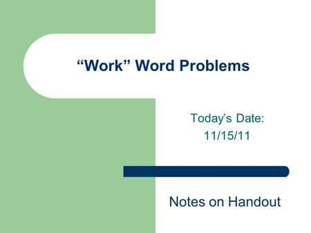 "Today's Date: 11/15/11 ""Work"" Word Problems Notes on Handout."