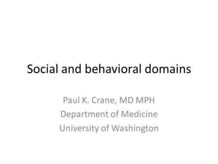 Social and behavioral domains Paul K. Crane, MD MPH Department of Medicine University of Washington.