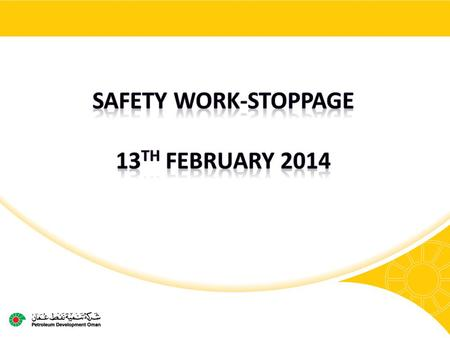 2 Safety work-stoppage Following our best ever annual safety performance in 2013 PDO & its contractors have suffered two horrific fatalities and five.