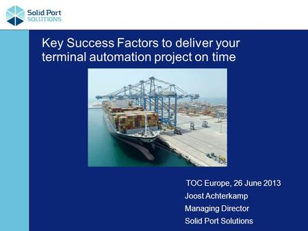 Key Success Factors to deliver your terminal automation project on time TOC Europe, 26 June 2013 Joost Achterkamp Managing Director Solid Port Solutions.