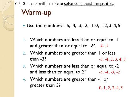6.3 Students will be able to solve compound inequalities.Warm-up Use the numbers: -5, -4, -3, -2, -1, 0, 1, 2, 3, 4, 5 1. Which numbers are less than or.