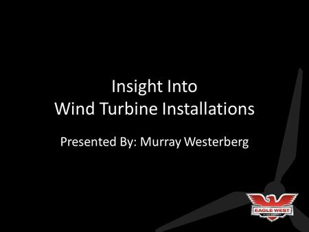 Insight Into Wind Turbine Installations Presented By: Murray Westerberg.