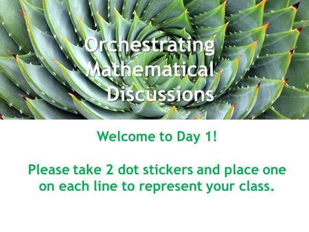 Orchestrating Mathematical Discussions October 7, 2014 Welcome to Day 1! Please take 2 dot stickers and place one on each line to represent your class.