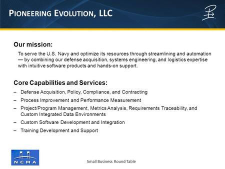 Small Business Round Table P IONEERING E VOLUTION, LLC Our mission: To serve the U.S. Navy and optimize its resources through streamlining and automation.