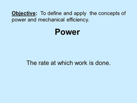 Power The rate at which work is done. Objective: To define and apply the concepts of power and mechanical efficiency.