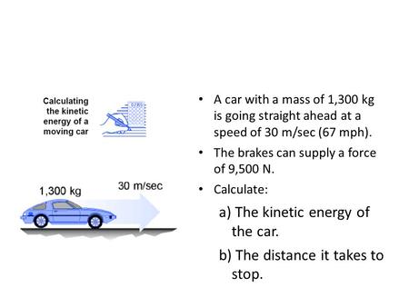 A car with a mass of 1,300 kg is going straight ahead at a speed of 30 m/sec (67 mph). The brakes can supply a force of 9,500 N. Calculate: a) The kinetic.
