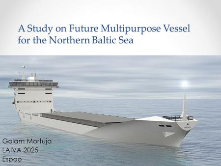 A Study on Future Multipurpose Vessel for the Northern Baltic Sea Golam Mortuja LAIVA 2025 Espoo.