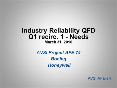 AVSI AFE-74 Industry Reliability QFD Q1 recirc. 1 - Needs March 31, 2010 AVSI Project AFE 74 Boeing Honeywell.