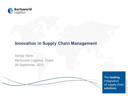 Innovation in Supply Chain Management Sanjay More Barloworld Logistics, Dubai 26 September, 2012.