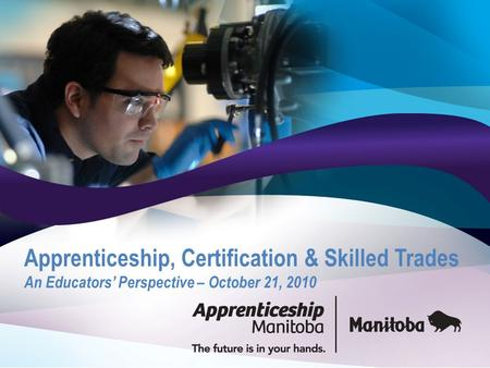 Apprenticeship, Certification & Skilled Trades An Educators' Perspective – October 21, 2010.