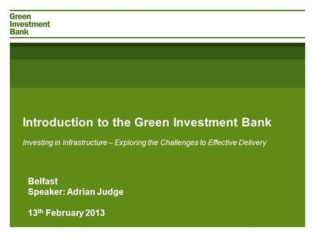 Introduction to the Green Investment Bank Investing in Infrastructure – Exploring the Challenges to Effective Delivery Belfast Speaker: Adrian Judge 13.