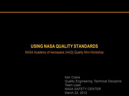 USING NASA QUALITY STANDARDS NASA Academy of Aerospace (AAQ) Quality Mini-Workshop Ken Crane Quality Engineering Technical Discipline Team Lead NASA SAFETY.