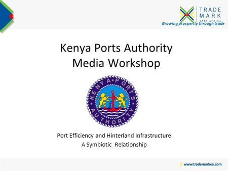 Growing prosperity through trade Kenya Ports Authority Media Workshop Port Efficiency and Hinterland Infrastructure A Symbiotic Relationship.
