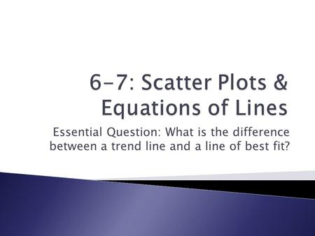 6-7: Scatter Plots & Equations of Lines