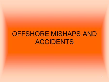 1 OFFSHORE MISHAPS AND ACCIDENTS. 2 Offshore accidents occur, because the environment on a drilling platform is potentially dangerous. – Oil or gas pressures.