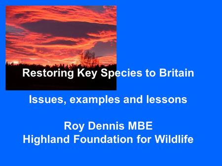 Restoring Key Species to Britain Issues, examples and lessons Roy Dennis MBE Highland Foundation for Wildlife.
