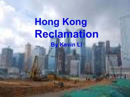 By Kevin Li Hong Kong Reclamation. What is Reclamation ? Reclamation is when people fill a part of the sea with gravel and rocks to create new land for.