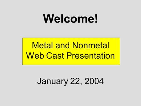 Welcome! Metal and Nonmetal Web Cast Presentation January 22, 2004.