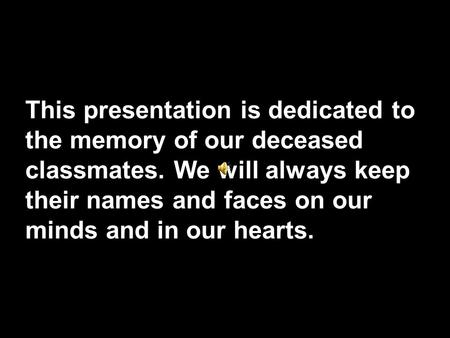This presentation is dedicated to the memory of our deceased classmates. We will always keep their names and faces on our minds and in our hearts.