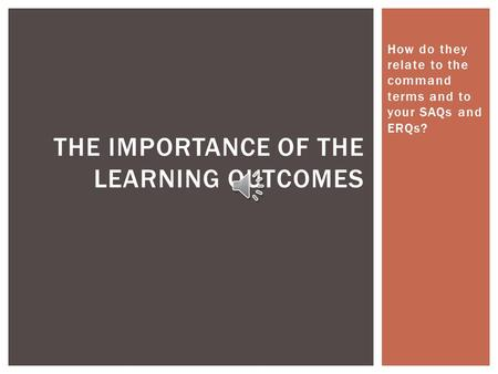 How do they relate to the command terms and to your SAQs and ERQs? THE IMPORTANCE OF THE LEARNING OUTCOMES.