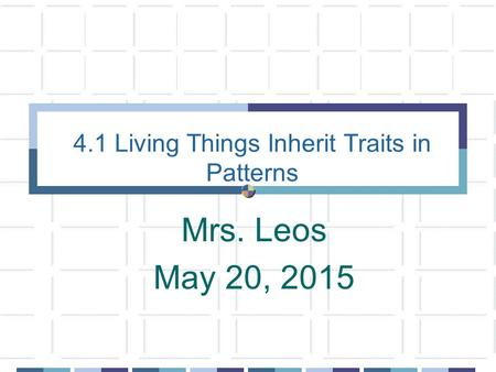 4.1 Living Things Inherit Traits in Patterns Mrs. Leos May 20, 2015.