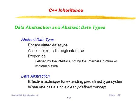 Copyright 2006 Oxford Consulting, Ltd1 February 2006 - 1 - C++ Inheritance Data Abstraction and Abstract Data Types Abstract Data Type Encapsulated data.