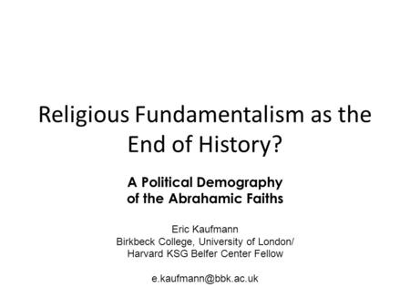 Religious Fundamentalism as the End of History? A Political Demography of the Abrahamic Faiths Eric Kaufmann Birkbeck College, University of London/ Harvard.
