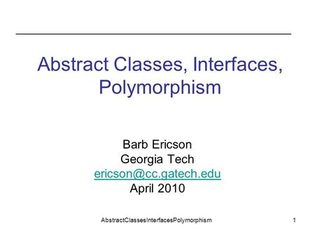 AbstractClassesInterfacesPolymorphism1 Abstract Classes, Interfaces, Polymorphism Barb Ericson Georgia Tech April 2010.