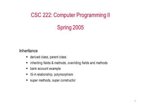 1 CSC 222: Computer Programming II Spring 2005 Inheritance  derived class, parent class  inheriting fields & methods, overriding fields and methods 