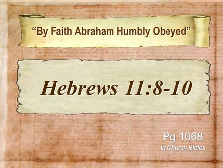"""By Faith Abraham Humbly Obeyed"" ""By Faith Abraham Humbly Obeyed"" Pg 1068 In Church Bibles Hebrews 11:8-10 Hebrews 11:8-10."