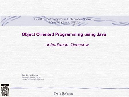 Dale Roberts Object Oriented Programming using Java - Inheritance Overview Dale Roberts, Lecturer Computer Science, IUPUI