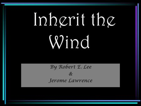 Inherit the Wind By Robert E. Lee & Jerome Lawrence.