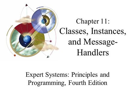 Chapter 11: Classes, Instances, and Message- Handlers Expert Systems: Principles and Programming, Fourth Edition.