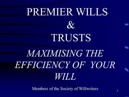 1 PREMIER WILLS & TRUSTS MAXIMISING THE EFFICIENCY OF YOUR WILL Members of the Society of Willwriters.