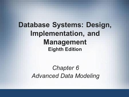 Database Systems: Design, Implementation, and Management Eighth Edition Chapter 6 Advanced Data Modeling.