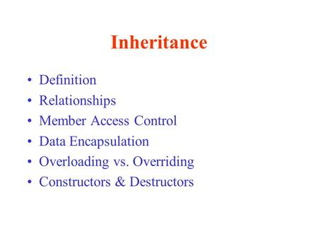 Inheritance Definition Relationships Member Access Control Data Encapsulation Overloading vs. Overriding Constructors & Destructors.