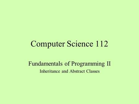 Computer Science 112 Fundamentals of Programming II Inheritance and Abstract Classes.