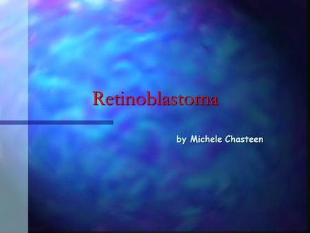 Retinoblastoma by Michele Chasteen What is Retinoblastoma? n n Tumor of the eye that can occur at a high frequency in children and sporadically at an.