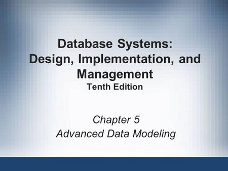 Database Systems: Design, Implementation, and Management Tenth Edition Chapter 5 Advanced Data Modeling.