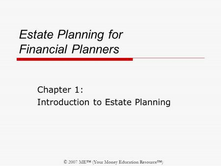© 2007 ME™ (Your Money Education Resource™) Estate Planning for Financial Planners Chapter 1: Introduction to Estate Planning.